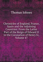 Chronicles of England, France, Spain and the Adjoining Countries: From the Latter Part of the Reign of Edward II to the Coronation of Henry Iv, Volume 47