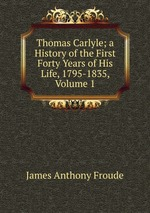 Thomas Carlyle; a History of the First Forty Years of His Life, 1795-1835, Volume 1