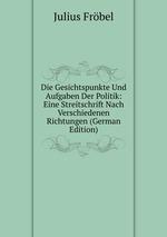 Die Gesichtspunkte Und Aufgaben Der Politik: Eine Streitschrift Nach Verschiedenen Richtungen (German Edition)