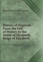History of England: From the Fall of Wolsey to the Death of Elizabeth, Reign of Elizabeth