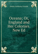 Oceana; Or, England and Her Colonies. New Ed