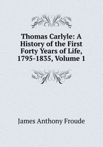 Thomas Carlyle: A History of the First Forty Years of Life, 1795-1835, Volume 1