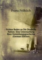 Fichtes Reden an Die Deutsche Nation: Eine Untersuchung Ihrer Entstehungsgeschichte (German Edition)