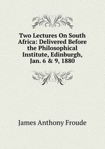 Two Lectures On South Africa: Delivered Before the Philosophical Institute, Edinburgh, Jan. 6 & 9, 1880