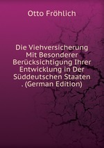 Die Viehversicherung Mit Besonderer Bercksichtigung Ihrer Entwicklung in Der Sddeutschen Staaten . (German Edition)