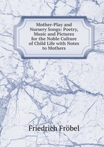Mother-Play and Nursery Songs: Poetry, Music and Pictures for the Noble Culture of Child Life with Notes to Mothers