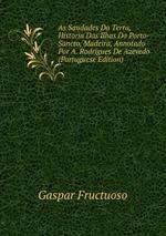 As Saudades Da Terra, Historia Das Ilhas Do Porto-Sancto, Madeira, Annotado Por A. Rodrigues De Azevedo (Portuguese Edition)