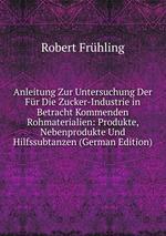 Anleitung Zur Untersuchung Der Fr Die Zucker-Industrie in Betracht Kommenden Rohmaterialien: Produkte, Nebenprodukte Und Hilfssubtanzen (German Edition)