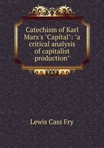 """Catechism of Karl Marx`s """"Capital"""": """"a critical analysis of capitalist production"""""""
