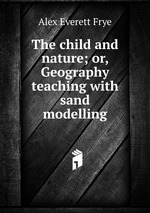 The child and nature; or, Geography teaching with sand modelling