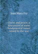 Christ and peace; a discussion of some fundamental issues raised by the war