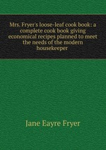 Mrs. Fryer`s loose-leaf cook book: a complete cook book giving economical recipes planned to meet the needs of the modern housekeeper