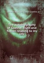 The autobiography of Goethe: truth and fiction relating to my life