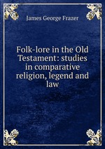 Folk-lore in the Old Testament: studies in comparative religion, legend and law