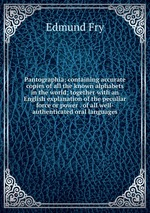 Pantographia; containing accurate copies of all the known alphabets in the world; together with an English explanation of the peculiar force or power . of all well-authenticated oral languages
