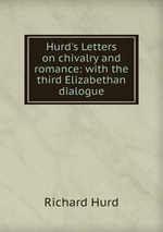 Hurd`s Letters on chivalry and romance: with the third Elizabethan dialogue