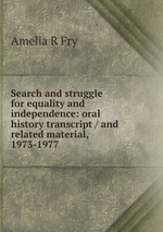 Search and struggle for equality and independence: oral history transcript / and related material, 1973-1977