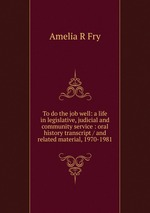 To do the job well: a life in legislative, judicial and community service : oral history transcript / and related material, 1970-1981