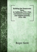 Building the Democratic Party in California,1954-1966: oral history transcript / and related material, 1976-1981