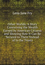 Other Worlds: A Story Concerning the Wealth Earned by American Citizens and Showing How It Can Be Secured to Them Instead of to the Trusts