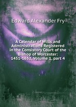 A Calendar of Wills and Administrations Registered in the Consistory Court of the Bishop of Worcester: 1451-1652, Volume 1,part 4