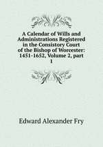A Calendar of Wills and Administrations Registered in the Consistory Court of the Bishop of Worcester: 1451-1652, Volume 2, part 1