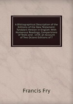A Bibliographical Description of the Editions of the New Testament: Tyndale`s Version in English: With Numerous Readings, Comparisions of Texts and . 1534. an Account of Two Octavo Editions of T