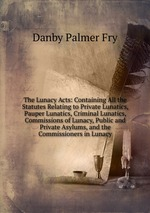 The Lunacy Acts: Containing All the Statutes Relating to Private Lunatics, Pauper Lunatics, Criminal Lunatics, Commissions of Lunacy, Public and Private Asylums, and the Commissioners in Lunacy