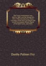 The Union Assessment Acts, 1862 to 1880, and the Rating Act, 1874: With Introduction, Notes, Circulars of the Poor Law Board and Local Government Board, Digest of Decided Cases, and Index