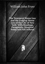 The Tenement House Law and the Lodging House Law of the City of New York: With Headings, Paragraphs, Marginal Notes and Full Indexes