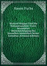 Richard Wagner Und Die Homosexualitt. Unter Besonderer Bercksichtigung Der Sexuellen Anomalien Seiner Gestalten