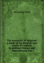 The neutrality of Belgium: a study of the Belgian case under its aspects in political history and international law
