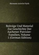 Beitrge Und Material Zur Geschichte Der Aachener Patrizier-Familien, Volume 1 (German Edition)