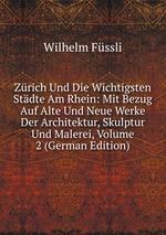 Zrich Und Die Wichtigsten Stdte Am Rhein: Mit Bezug Auf Alte Und Neue Werke Der Architektur, Skulptur Und Malerei, Volume 2 (German Edition)