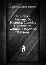 Biblioteca Peruana De Historia, Ciencias Y Literatura, Volume 1 (Spanish Edition)