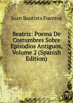 Beatriz: Poema De Costumbres Sobre Episodios Antiguos, Volume 2 (Spanish Edition)