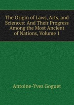 The Origin of Laws, Arts, and Sciences: And Their Progress Among the Most Ancient of Nations, Volume 1