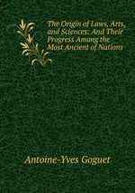 The Origin of Laws, Arts, and Sciences: And Their Progress Among the Most Ancient of Nations