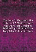 The Lure Of The Land; The History Of A Market-garden And Dairy Plot Developed Within Eight Months Upon Long Island`s Idle Territory