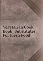 Vegetarian Cook Book: Substitutes For Flesh Food
