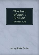The last refuge; a Sicilian romance