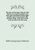 The lure of the land. (4th ed.) The history of a market-garden and dairy plot developed within eight months upon Long Island`s idle territory, long . true story of the work carried on by the Long