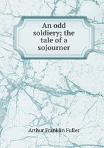 An odd soldiery; the tale of a sojourner
