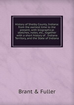 History of Shelby County, Indiana: from the earliest time to the present, with biographical sketches, notes, etc., together with a short history of . Indiana Territory, and the State of Indiana