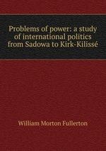 Problems of power: a study of international politics from Sadowa to Kirk-Kiliss