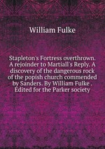 Stapleton`s Fortress overthrown. A rejoinder to Martiall`s Reply. A discovery of the dangerous rock of the popish church commended by Sanders. By William Fulke . Edited for the Parker society