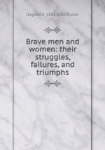 Brave men and women: their struggles, failures, and triumphs