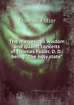 """The marvellous wisdom and quaint conceits of Thomas Fuller, D. D.: being """"The holy state"""""""