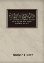 The church history of Britain from the birth of Jesus Christ until the year 1648. With the last corrections of the author. With a pref. and notes by James Nichols
