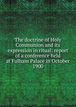 The doctrine of Holy Communion and its expression in ritual: report of a conference held at Fulham Palace in October 1900
